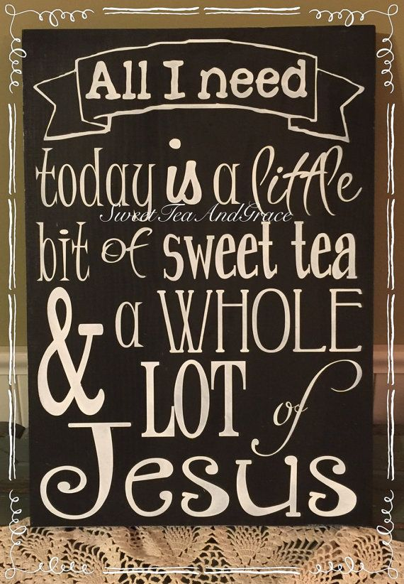 All I Need Today Is A Little Bit Of Sweet Tea And Whole Lot Of Jesus This sign is on a black background with white stenciled lettering. It would