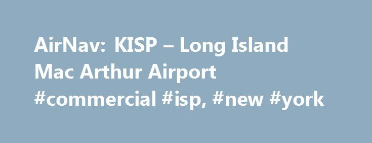 AirNav: KISP – Long Island Mac Arthur Airport #commercial #isp, #new #york http://reply.nef2.com/airnav-kisp-long-island-mac-arthur-airport-commercial-isp-new-york/  # We are a family owned and operated full service FBO since 1946. Largest ramp space at ISP. VEHICLE RAMP ACCESS, JetA volume discount, Contract fuel, AvFuel, AvCard, Multi Service,UVAir, World Fuel,COLT, Gov.Air Card, Avtrip points awarded, 24hr gated video surveillance, GPU/LAV, Cadillac crew cars, Customs(AOE)located Gate 14…