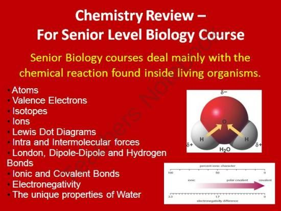 Chemistry Review for Senior Biology Courses - This lesson package includes the lesson (student and teacher versions of the Power Point), and a student lesson handout. The Power Point is meant to review the basic chemistry concepts which will be needed in a senior level biology course.   In order, the lesson covers: - Atoms - Valence Electrons - Isotopes - Ions - Lewis Dot Diagrams - Intra and Intermolecular forces - London, Dipole-Dipole and Hydrogen Bonds  - Ionic and Covalent Bonds - AND…