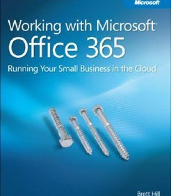 Working With Microsoft Office 365: Running Your Small Business In The Cloud PDF