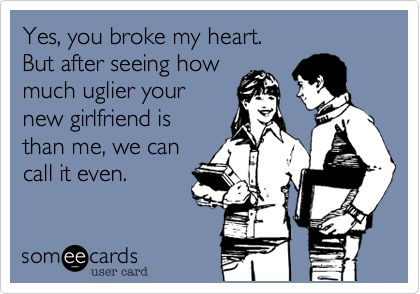Yes, you broke my heart. But after seeing how much uglier your new girlfriend is than me, we can call it even. ---ecard for the ex-boyfriend
