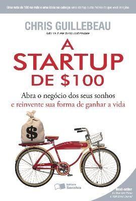 A Startup de $100 - Abra o Negócio Dos Seus Sonhos e Reinvente Sua Forma de Ganhar A Vida - 1ªEdição