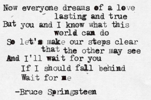 Some lyrics from one of my favourites, If I Should Fall Behind from Lucky Town 1992. My personal fav version is from the Live in Dublin album, something about the way the Seeger Sessions band plays it together is very special.