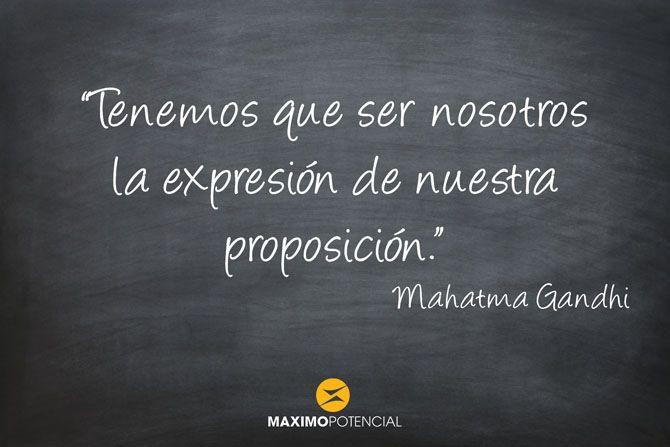 """""""Tenemos que ser nosotros la expresión de nuestra proposición."""" – Mahatma Gandhi"""
