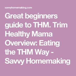 Great beginners guide to THM. Trim Healthy Mama Overview: Eating the THM Way - Savvy Homemaking