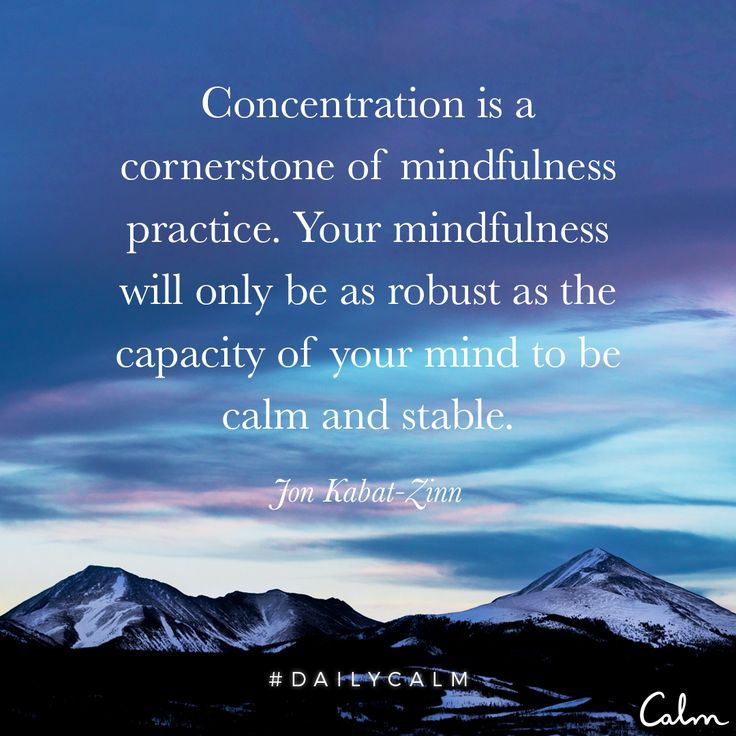Concentration is a cornerstone of mindfulness practice. Your mindfulness will only be as robust as the capacity of your mind to be calm and stable. —Jon Kabat-Zinn