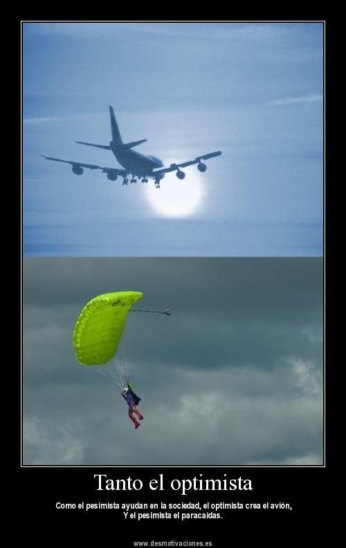 Tanto el pesimista como el optimista ayudan a la sociedad... el optimista crea el avion y el pesimista el paracaidas.