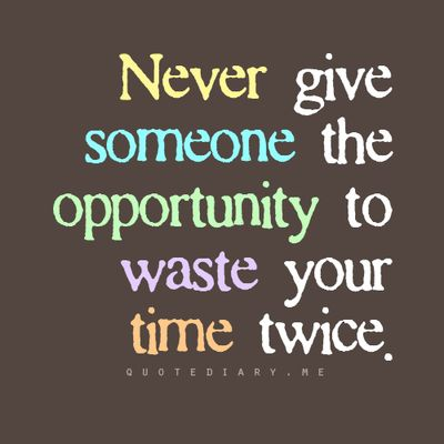 Never give someone the opportunity to waste your time twice.: