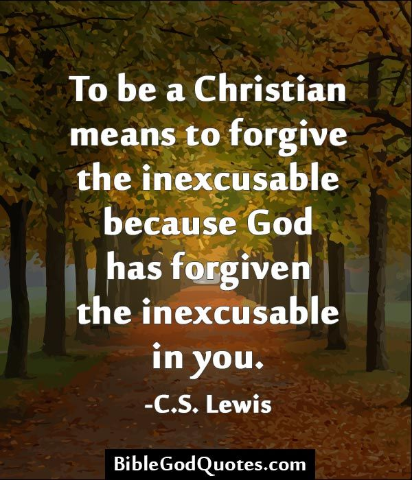 To be a Christian means to forgive the inexcusable because God has forgiven the inexcusable in you. -C.S. Lewis