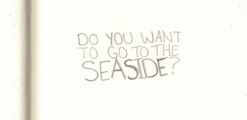 do you want to go to the seaside..
