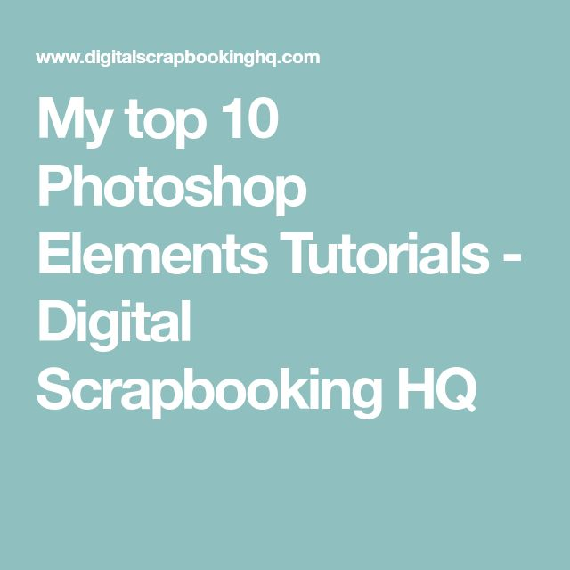 My top 10 Photoshop Elements Tutorials - Digital Scrapbooking HQ