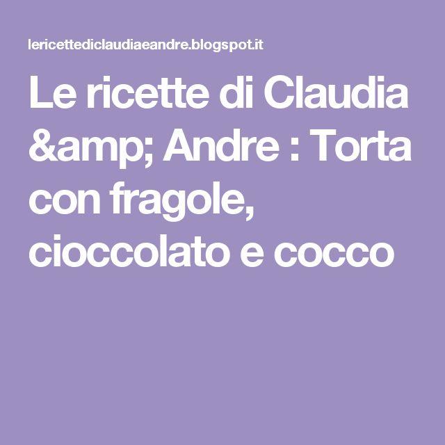 Le    ricette    di    Claudia  &   Andre : Torta con fragole, cioccolato e cocco