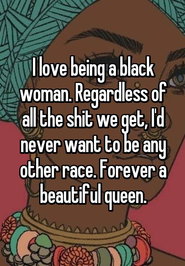 I love being a black woman. Regardless of all the shit we get, I'd never want to be any other race. Forever a beautiful queen.