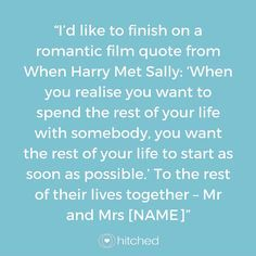 """""""I'd like to finish on a romantic film quote from When Harry Met Sally: 'When you realise you want to spend the rest of your life with somebody, you want the rest of your life to start as soon as possible.' To the rest of their lives together – Mr and Mrs [NAME]"""""""
