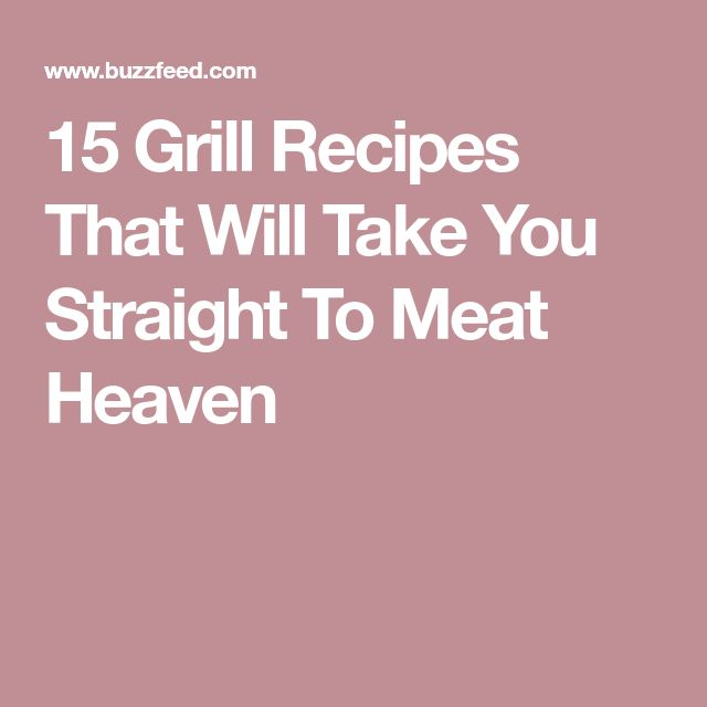 15 Grill Recipes That Will Take You Straight To Meat Heaven