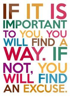 Wenn es wichtig für dich ist, dann wirst du einen Weg finden. Falls nicht, dann wirst du eine Ausrede finden.