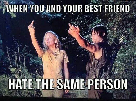 When you and your best friend hate the same person. T