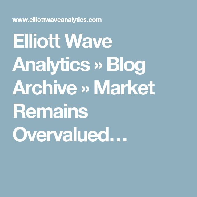 Elliott Wave Analytics  » Blog Archive   » Market Remains Overvalued…