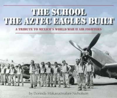 The School the Aztec Eagles Built: A Tribute to Mexico's World War II Air Fighters