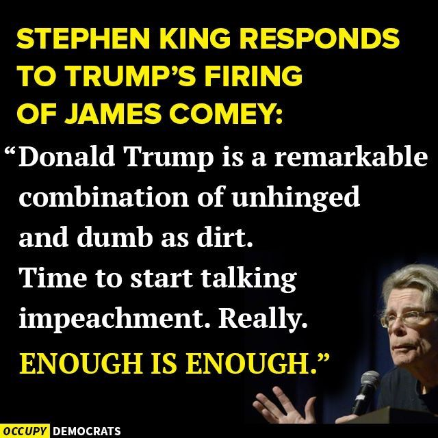 Donald Trump is a remarkable combination of unhinged and dumb as dirt Time to start talking impeachment. Really. Enough is enough. - Stephen King responds to the Trump's firing of James Comey