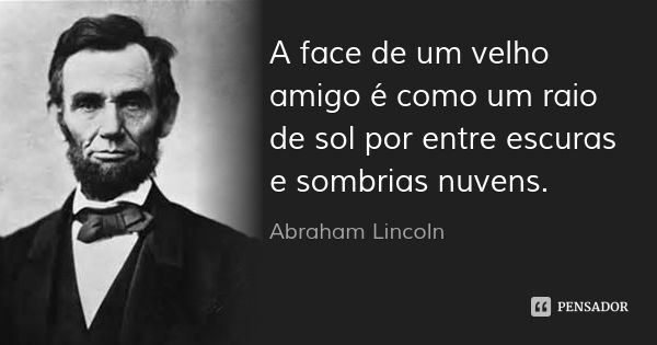 A face de um velho amigo é como um raio de sol por entre escuras e sombrias nuvens. — Abraham Lincoln