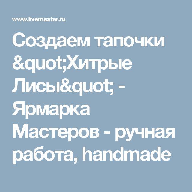 """Создаем тапочки """"Хитрые Лисы"""" - Ярмарка Мастеров - ручная работа, handmade"""