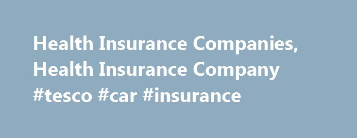 Health Insurance Companies, Health Insurance Company #tesco #car #insurance http://insurance.remmont.com/health-insurance-companies-health-insurance-company-tesco-car-insurance/  #health insurance companies # Health Insurance Companies Take a few moments and use our free quote finder to search the many different health insurance companies in our agent network that provide free health insurance quotes. Search quotes from Blue Cross and Blue Shield, United Healthcare, Aetna, Humana, Assurant…
