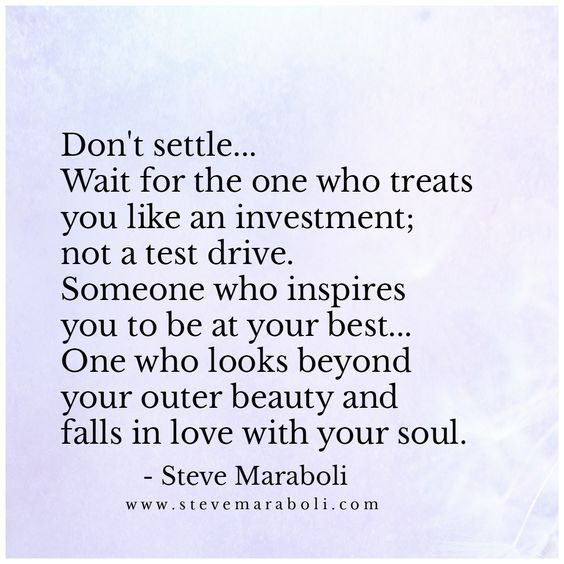 QUOTE | Don't settle... Wait for the one who treats you like an investment; not a test drive. Someone who inspires you to be at your best... One who looks beyond your outer beauty and falls in love with your soul. -Steve Maraboli