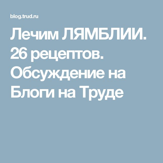 Лечим ЛЯМБЛИИ. 26 рецептов. Обсуждение на Блоги на Труде