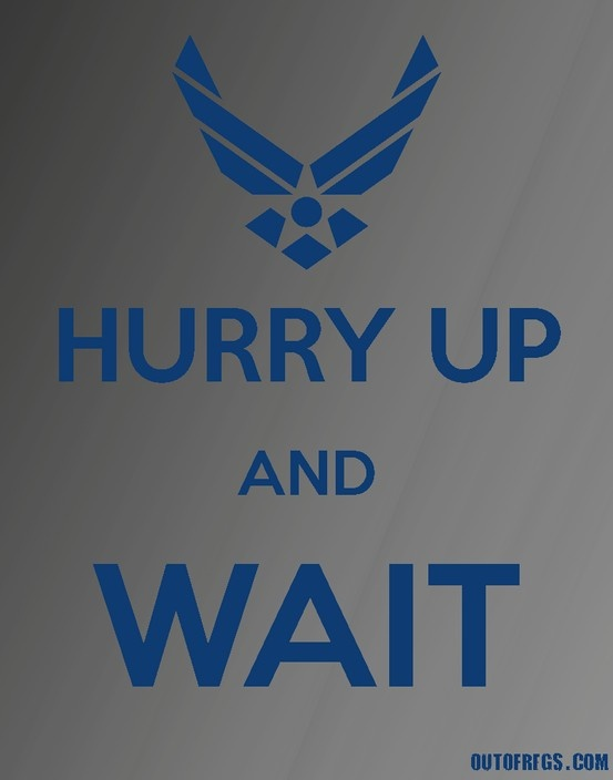 Hurry Up And Wait - Air Force. Always a schedule.... that's not followed...