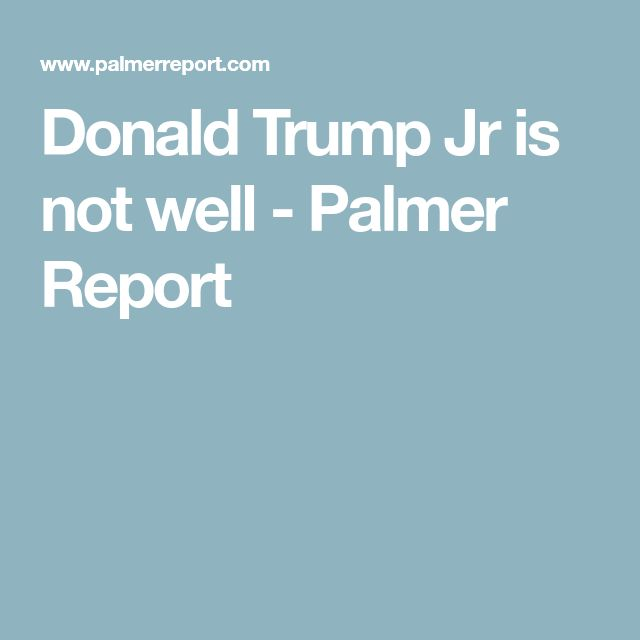 Donald Trump Jr is not well - Palmer Report