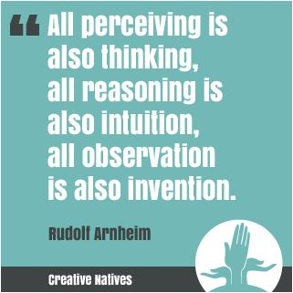 All perceiving is also thinking, all reasoning is also intuition, all observation is also invention. Rudolf Arnheim