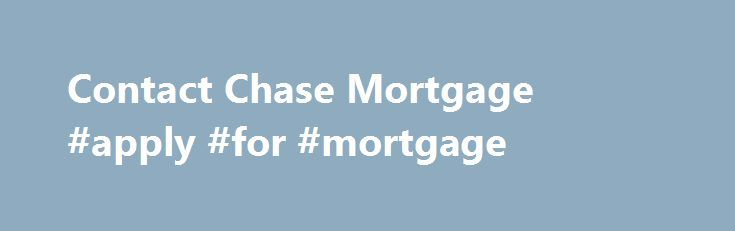 Contact Chase Mortgage #apply #for #mortgage http://mortgage.remmont.com/contact-chase-mortgage-apply-for-mortgage/  #mortgage service center # Please enter a valid 5-digit Zip Code. We were not able to find the Zip Code you enter. Please check the Zip Code to make sure it was entered correctly. The Chase product or service you selected is not available in the ZIP code you entered. Please check the ZIP code to be sure it was entered correctly. For more information about our products or…