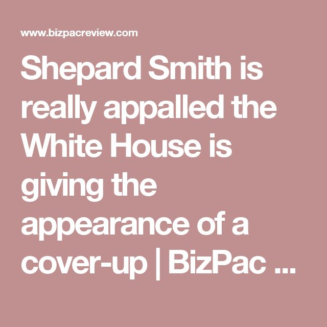 Shepard Smith is really appalled the White House is giving the appearance of a cover-up | BizPac Review