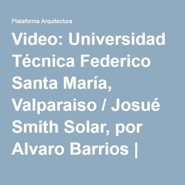 Video: Universidad Técnica Federico Santa María, Valparaiso / Josué Smith Solar, por Alvaro Barrios   Plataforma Arquitectura