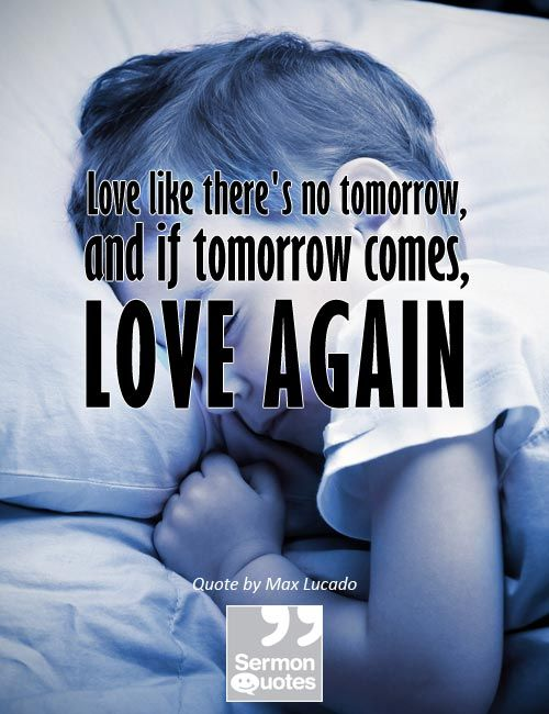 Love Like Theres No Tomorrow, And If Tomorrow Comes, Love Again.
