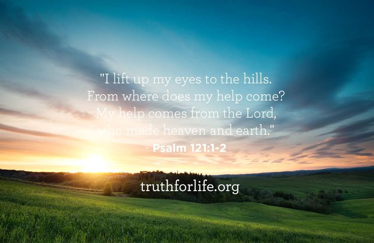 """""""I lift up my eyes to the hills. From where does my help come? My help comes from the Lord, who made heaven and earth."""" - Psalm 121:1-2"""