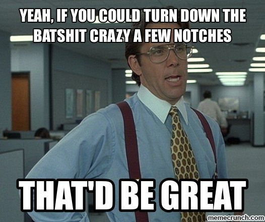batshit crazy   Yeah, if you could turn down the batshit crazy a few notches
