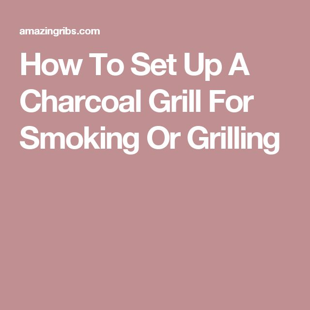 How To Set Up A Charcoal Grill For Smoking Or Grilling