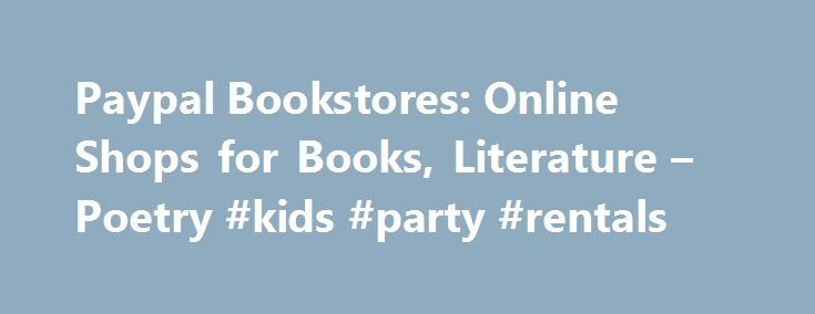 Paypal Bookstores: Online Shops for Books, Literature – Poetry #kids #party #rentals http://rental.remmont.com/paypal-bookstores-online-shops-for-books-literature-poetry-kids-party-rentals/  #cheap book rentals # General Online Book Shopping Tips Reading books provide so many different benefits, advantages and positive effects both on your mind as well as on your heart. This activity stimulates your mind and makes you constantly concentrate, focus and think. It improves your analytical…