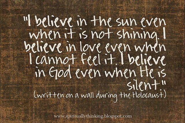 """""""I believe in the sun even when it is not shining. I believe in love even when I cannot feel it. I believe in God even when He is silent.""""  ~written on a cellar wall in Cologne, Germany during the holocaust~"""