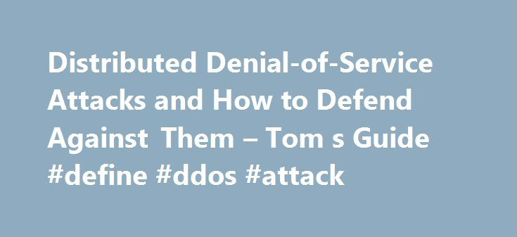Distributed Denial-of-Service Attacks and How to Defend Against Them – Tom s Guide #define #ddos #attack http://oregon.nef2.com/distributed-denial-of-service-attacks-and-how-to-defend-against-them-tom-s-guide-define-ddos-attack/  # DDoS Attacks: What They Are, and How to Defend Against Them You may have heard of a DDoS (distributed denial-of-service) attack in the news as a method used by malicious hackers to attack a website. It's possible you've even experienced the effects of a DDoS…