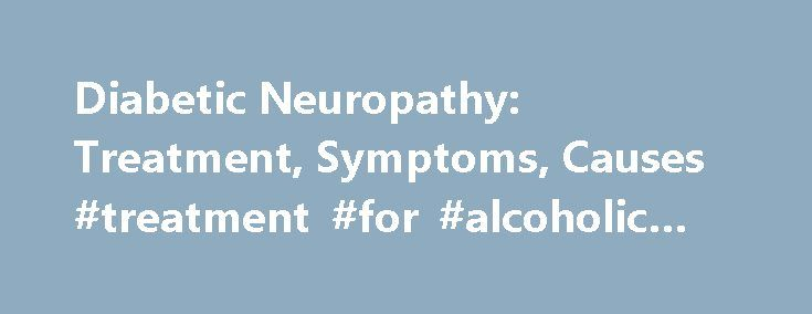 Diabetic Neuropathy: Treatment, Symptoms, Causes #treatment #for #alcoholic #neuropathy http://rhode-island.remmont.com/diabetic-neuropathy-treatment-symptoms-causes-treatment-for-alcoholic-neuropathy/  # Everything You Should Know About Diabetic Neuropathy What are the symptoms of diabetic neuropathy? It's common for symptoms of neuropathy to appear gradually. In many cases, the first type of nerve damage to occur involves the nerves of the feet. This can lead to symptoms such as the…