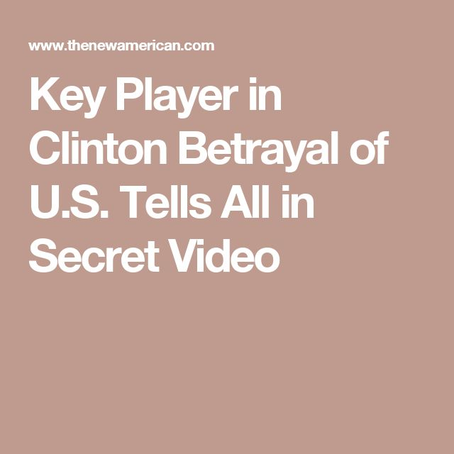 Key Player in Clinton Betrayal of U.S. Tells All in Secret Video