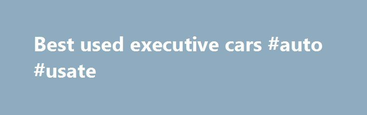 Best used executive cars #auto #usate http://germany.remmont.com/best-used-executive-cars-auto-usate/  #best used cars # The Jaguar XF boasts plenty of style and substance – that s why it s our used executive car of the year in association with Best used executive car: Jaguar XF Price from: £6,500 Our pick: 2012 2.2D Luxury, 77,000 miles £16,000 With air vents that rotate out of the dash and agear selector that rises from the centre console,the XF feels special from the moment you…