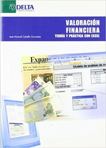 Valoración financiera : teoría y práctica con Excel / José Manuel Cabello González. Editorial:Madrid : Delta, D.L. 2008.
