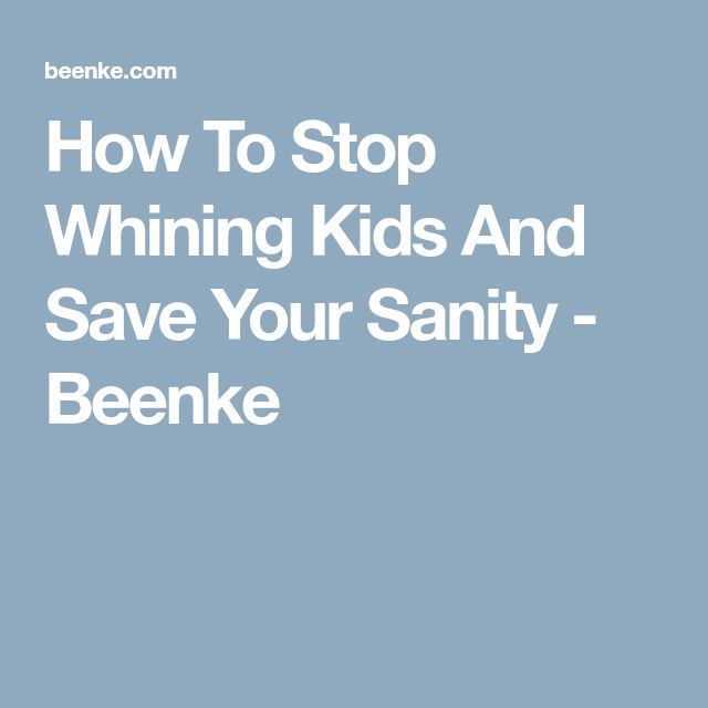 How To Stop Whining Kids And Save Your Sanity - Beenke