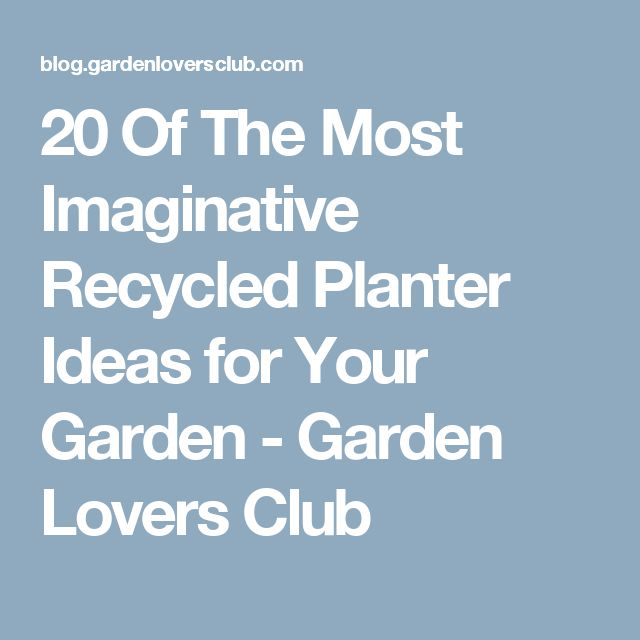 20 Of The Most Imaginative Recycled Planter Ideas for Your Garden - Garden Lovers Club