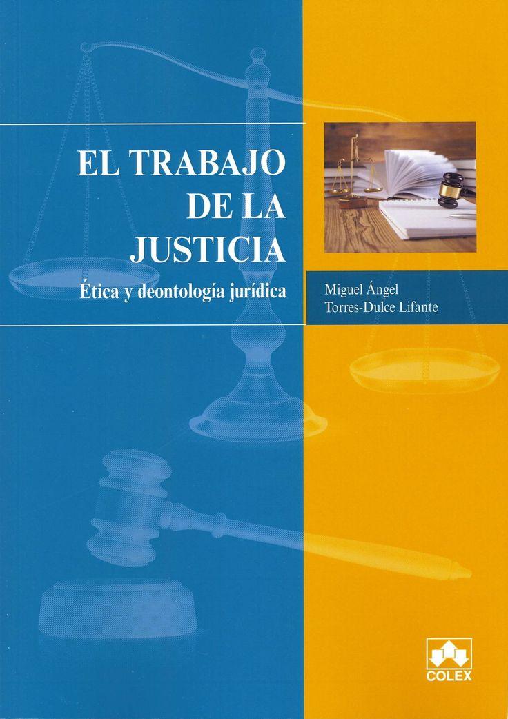 El Trabajo de la justicia : ética y deontología jurídica / Miguel Ángel Torres-Dulce Lifante. Madrid : Colex, 2014. Sig. 347.96 Tor