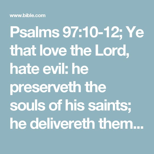 Psalms 97:10-12; Ye that love the Lord, hate evil: he preserveth the souls of his saints; he delivereth them out of the hand of the wicked.  Light is sown for the righteous, and gladness for the upright in heart.  Rejoice in the Lord, ye righteous; and give thanks at the remembrance of his holiness.#at…: or, to the memorial